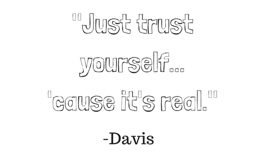 -Just trust yourself...'cause it's real.-